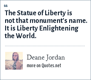 Deane Jordan: The Statue of Liberty is not that monument's name. It is Liberty Enlightening the World.