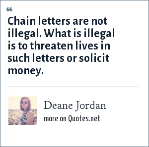 Deane Jordan: Chain letters are not illegal. What is illegal is to threaten lives in such letters or solicit money.