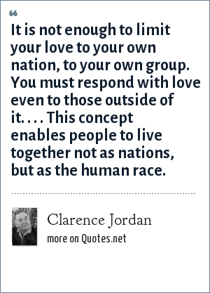 Clarence Jordan: It is not enough to limit your love to your own nation, to your own group. You must respond with love even to those outside of it. . . . This concept enables people to live together not as nations, but as the human race.