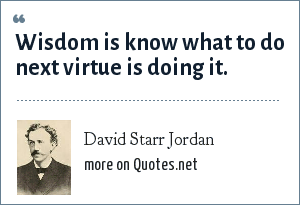 David Starr Jordan: Wisdom is know what to do next virtue is doing it.