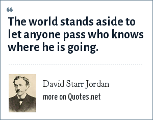 David Starr Jordan: The world stands aside to let anyone pass who knows where he is going.