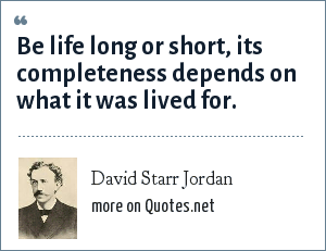 David Starr Jordan: Be life long or short, its completeness depends on what it was lived for.