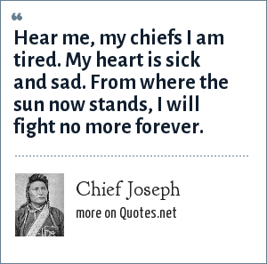 Chief Joseph: Hear me, my chiefs I am tired. My heart is sick and sad. From where the sun now stands, I will fight no more forever.