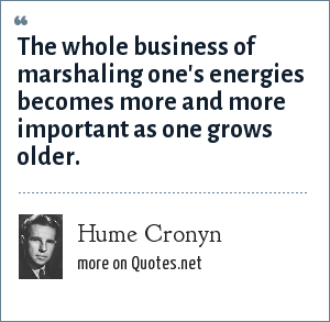 Hume Cronyn: The whole business of marshaling one's energies becomes more and more important as one grows older.