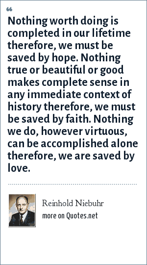 Reinhold Niebuhr: Nothing worth doing is completed in our lifetime therefore, we must be saved by hope. Nothing true or beautiful or good makes complete sense in any immediate context of history therefore, we must be saved by faith. Nothing we do, however virtuous, can be accomplished alone therefore, we are saved by love.