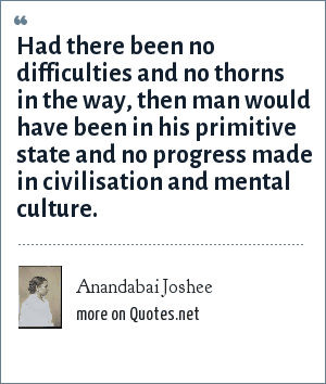 Anandabai Joshee: Had there been no difficulties and no thorns in the way, then man would have been in his primitive state and no progress made in civilisation and mental culture.