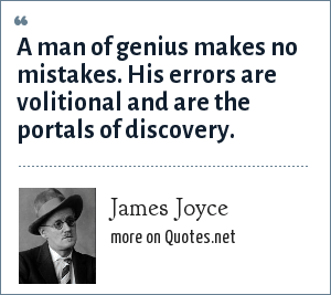 James Joyce: A man of genius makes no mistakes. His errors are volitional and are the portals of discovery.