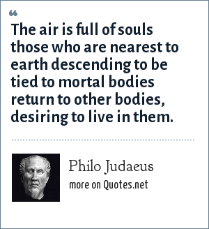 Philo Judaeus: The air is full of souls those who are nearest to earth descending to be tied to mortal bodies return to other bodies, desiring to live in them.