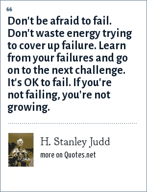 H. Stanley Judd: Don't be afraid to fail. Don't waste energy trying to cover up failure. Learn from your failures and go on to the next challenge. It's OK to fail. If you're not failing, you're not growing.
