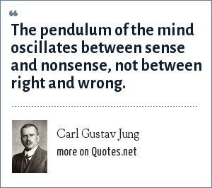 Carl Gustav Jung: The pendulum of the mind oscillates between sense and nonsense, not between right and wrong.