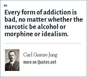 Carl Gustav Jung: Every form of addiction is bad, no matter whether the narcotic be alcohol or morphine or idealism.