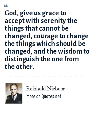 Reinhold Niebuhr: God, give us grace to accept with serenity the things that cannot be changed, courage to change the things which should be changed, and the wisdom to distinguish the one from the other.