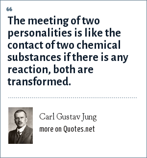 Carl Gustav Jung: The meeting of two personalities is like the contact of two chemical substances if there is any reaction, both are transformed.