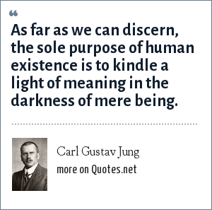Carl Gustav Jung: As far as we can discern, the sole purpose of human existence is to kindle a light of meaning in the darkness of mere being.