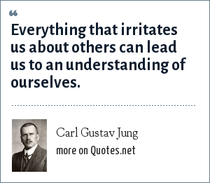 Carl Gustav Jung: Everything that irritates us about others can lead us to an understanding of ourselves.