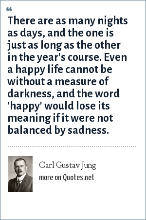 Carl Gustav Jung: There are as many nights as days, and the one is just as long as the other in the year's course. Even a happy life cannot be without a measure of darkness, and the word 'happy' would lose its meaning if it were not balanced by sadness.