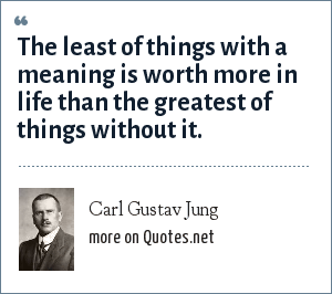 Carl Gustav Jung: The least of things with a meaning is worth more in life than the greatest of things without it.