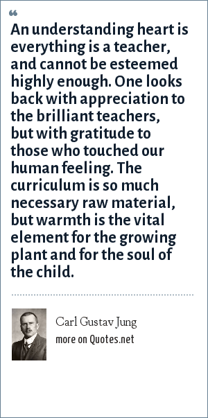 Carl Gustav Jung: An understanding heart is everything is a teacher, and cannot be esteemed highly enough. One looks back with appreciation to the brilliant teachers, but with gratitude to those who touched our human feeling. The curriculum is so much necessary raw material, but warmth is the vital element for the growing plant and for the soul of the child.