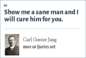 Carl Gustav Jung: Show me a sane man and I will cure him for you.