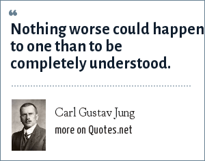 Carl Gustav Jung: Nothing worse could happen to one than to be completely understood.