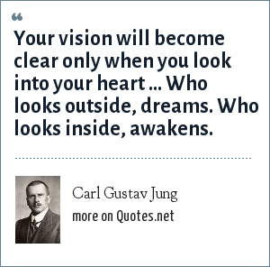 Carl Gustav Jung: Your vision will become clear only when you look into your heart ... Who looks outside, dreams. Who looks inside, awakens.