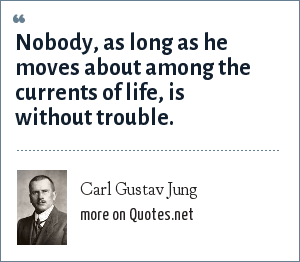 Carl Gustav Jung: Nobody, as long as he moves about among the currents of life, is without trouble.