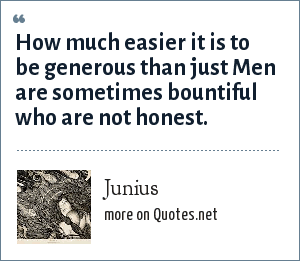 Junius: How much easier it is to be generous than just Men are sometimes bountiful who are not honest.
