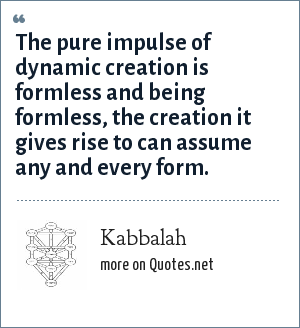 Kabbalah: The pure impulse of dynamic creation is formless and being formless, the creation it gives rise to can assume any and every form.