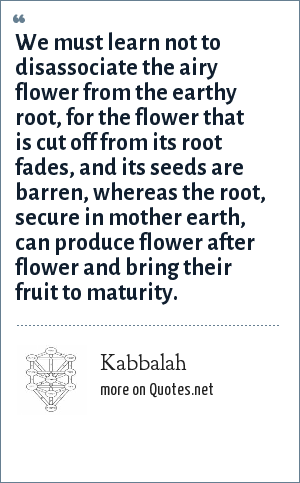 Kabbalah: We must learn not to disassociate the airy flower from the earthy root, for the flower that is cut off from its root fades, and its seeds are barren, whereas the root, secure in mother earth, can produce flower after flower and bring their fruit to maturity.