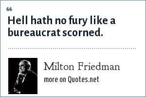 Milton Friedman: Hell hath no fury like a bureaucrat scorned.