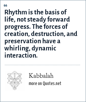 Kabbalah: Rhythm is the basis of life, not steady forward progress. The forces of creation, destruction, and preservation have a whirling, dynamic interaction.