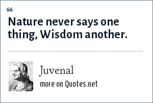 Juvenal: Nature never says one thing, Wisdom another.