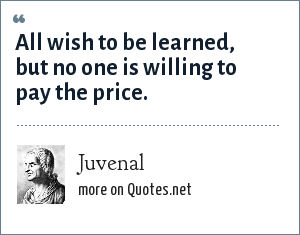 Juvenal: All wish to be learned, but no one is willing to pay the price.