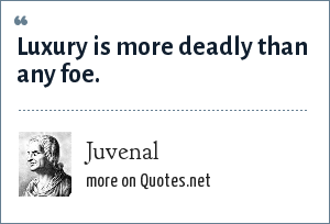 Juvenal: Luxury is more deadly than any foe.