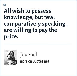 Juvenal: All wish to possess knowledge, but few, comparatively speaking, are willing to pay the price.