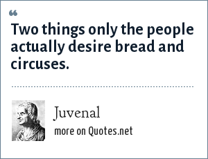 Juvenal: Two things only the people actually desire bread and circuses.