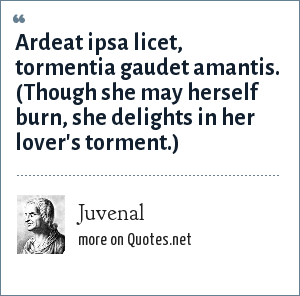 Juvenal: Ardeat ipsa licet, tormentia gaudet amantis. (Though she may herself burn, she delights in her lover's torment.)