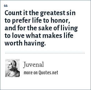 Juvenal: Count it the greatest sin to prefer life to honor, and for the sake of living to love what makes life worth having.