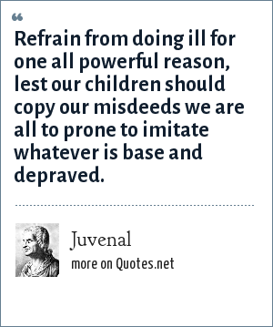 Juvenal: Refrain from doing ill for one all powerful reason, lest our children should copy our misdeeds we are all to prone to imitate whatever is base and depraved.