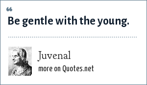 Juvenal: Be gentle with the young.