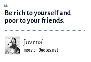 Juvenal: Be rich to yourself and poor to your friends.