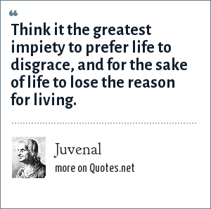Juvenal: Think it the greatest impiety to prefer life to disgrace, and for the sake of life to lose the reason for living.