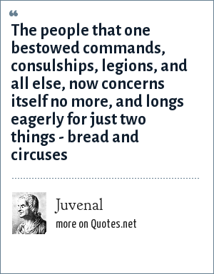 Juvenal: The people that one bestowed commands, consulships, legions, and all else, now concerns itself no more, and longs eagerly for just two things - bread and circuses