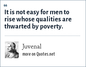 Juvenal: It is not easy for men to rise whose qualities are thwarted by poverty.