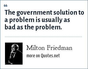 Milton Friedman: The government solution to a problem is usually as bad as the problem.