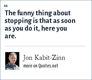 Jon Kabit-Zinn: The funny thing about stopping is that as soon as you do it, here you are.