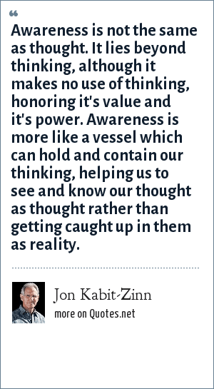 Jon Kabit-Zinn: Awareness is not the same as thought. It lies beyond thinking, although it makes no use of thinking, honoring it's value and it's power. Awareness is more like a vessel which can hold and contain our thinking, helping us to see and know our thought as thought rather than getting caught up in them as reality.