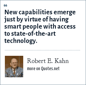 Robert E. Kahn: New capabilities emerge just by virtue of having smart people with access to state-of-the-art technology.