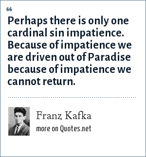 Franz Kafka: Perhaps there is only one cardinal sin impatience. Because of impatience we are driven out of Paradise because of impatience we cannot return.
