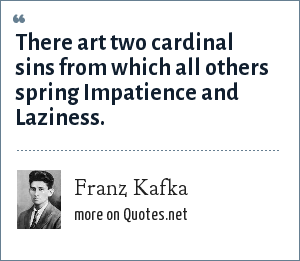 Franz Kafka: There art two cardinal sins from which all others spring Impatience and Laziness.